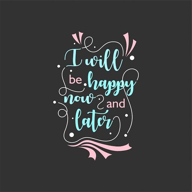 Cytuj O życiu, Które Inspiruje I Motywuje Literowaniem Typograficznym. Będę Szczęśliwy Teraz I Leter Premium Wektorów