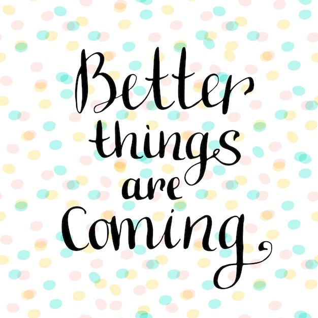 Better Things Are Coming Inspirational And Motivational Handwritten