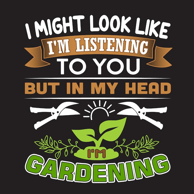 Gardening quote. i might look like i'm listening to you but in my head i'm gardening. Premium Vector