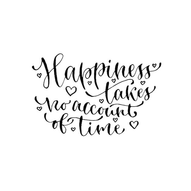 행복은 시간을 고려하지 않습니다. 필기 벡터 문구. 카드, 포스터 또는 티셔츠를위한 현대 붓글씨 인쇄. 프리미엄 벡터