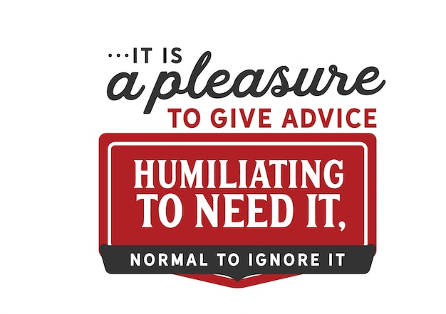 It is a pleasure to give advice, humiliating to need it Premium Vector