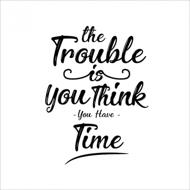 The trouble is you think you have time quotes Vector ...