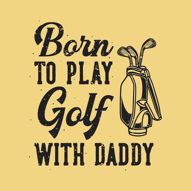 Vintage slogan typography born to play golf with daddy Premium Vector