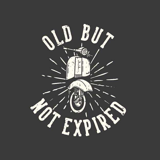 Tipografia di slogan di design t-shirt vecchia ma non scaduta con illustrazione d'epoca del motore di scooter classico Vettore Premium
