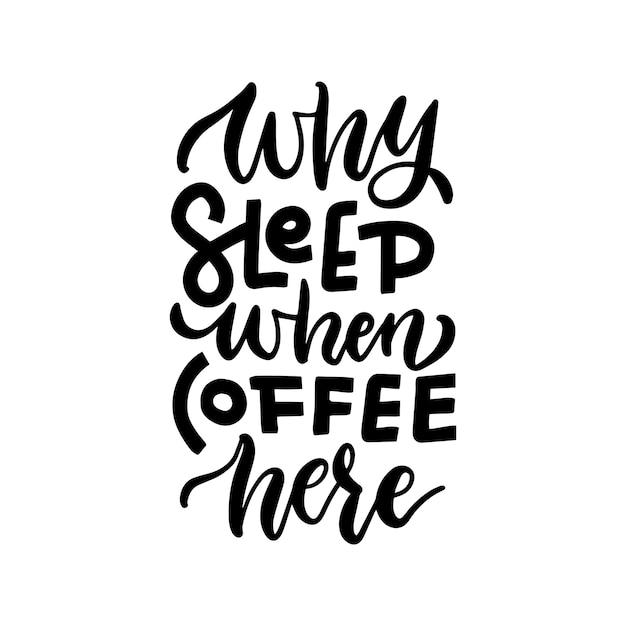 Perché dormire quando il caffè qui - citazione scritta disegnata a mano. preventivo del caffè buono per l'artigianato. Vettore Premium