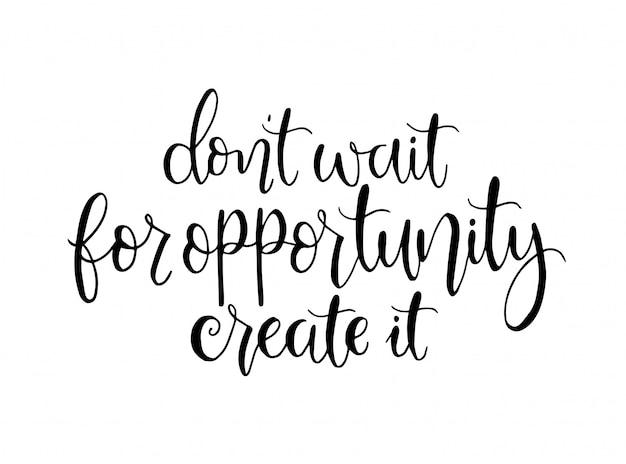 N'attendez pas l'occasion, créez-la, lettrage à la main, citations de motivation Vecteur Premium