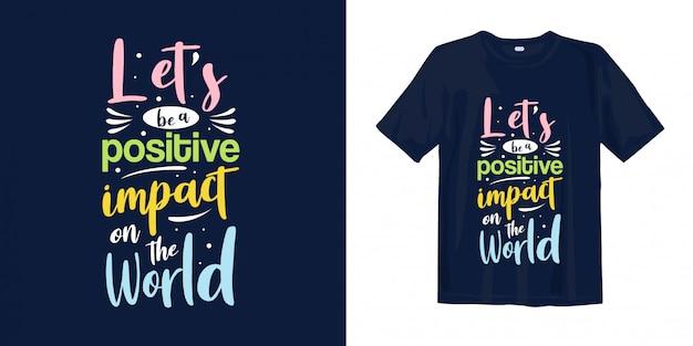 Soyons Impact Positif Sur Le Monde. Mots Inspirants De Typographie Pour La Conception De T-shirts Vecteur Premium