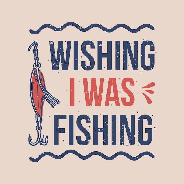 Vintage slogan typografie wünschte, ich würde für t-shirt design fischen Premium Vektoren