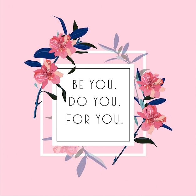 Flores desabrochando com typo quadrado branco jogar em vetor positivo citação ou slogan. seja você. você, para você Vetor Premium