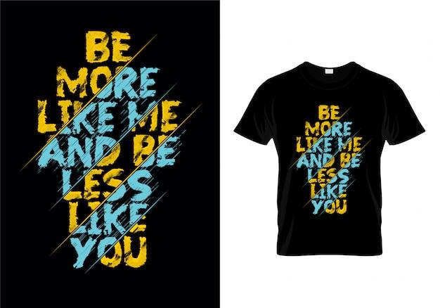 Ser mais como eu e ser menos como você tipografia camiseta vector design Vetor Premium