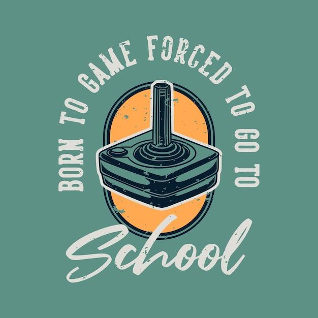 Tipografia de slogan vintage nascida do jogo forçada a ir para a escola Vetor Premium