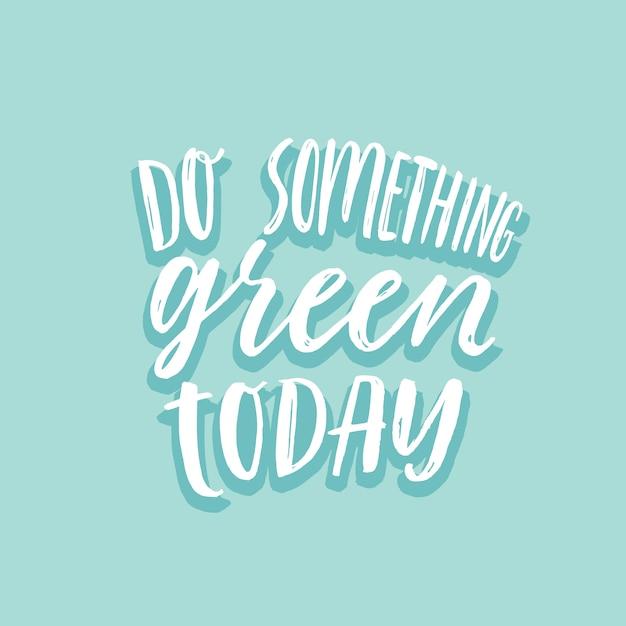 Fai qualcosa di verde oggi inspirational lettering ecologico. Vettore Premium