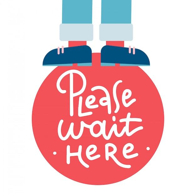 Per favore, aspetta qui. etichetta. lettering testo illustrazione. le gambe in pantaloni stanno su un segno. Vettore Premium