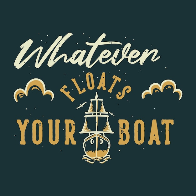 Tipografia vintage slogan qualunque cosa galleggi la tua barca per la maglietta Vettore Premium