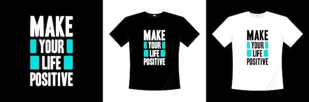 Maak van je leven een positieve typografie. motivatie, inspiratie t-shirt. Premium Vector